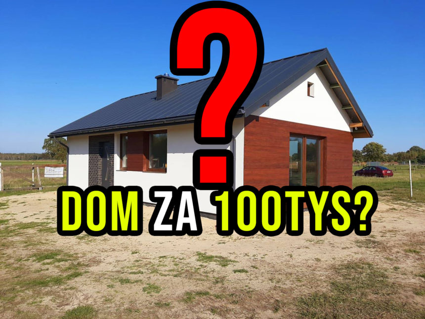 Dom za 100tys złotych? Czy da się zbudować dom samemu za 100tys? Dom do 100m2.
